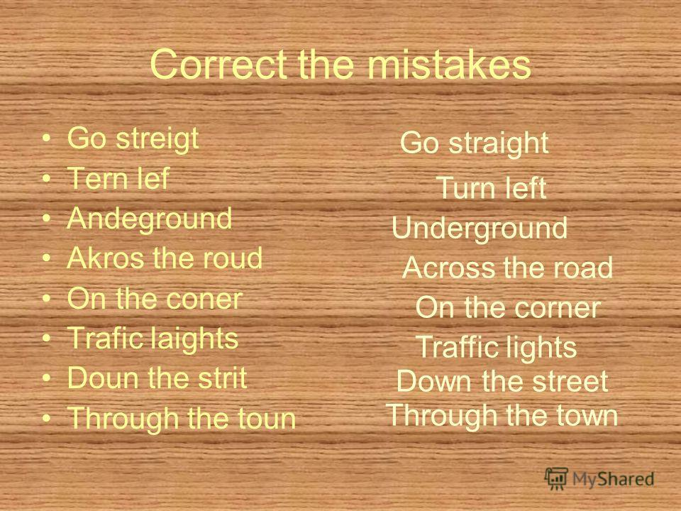 Correct the mistakes Go streigt Tern lef Andeground Akros the roud On the coner Trafic laights Doun the strit Through the toun Go straight Turn left Underground Across the road On the corner Traffic lights Down the street Through the town