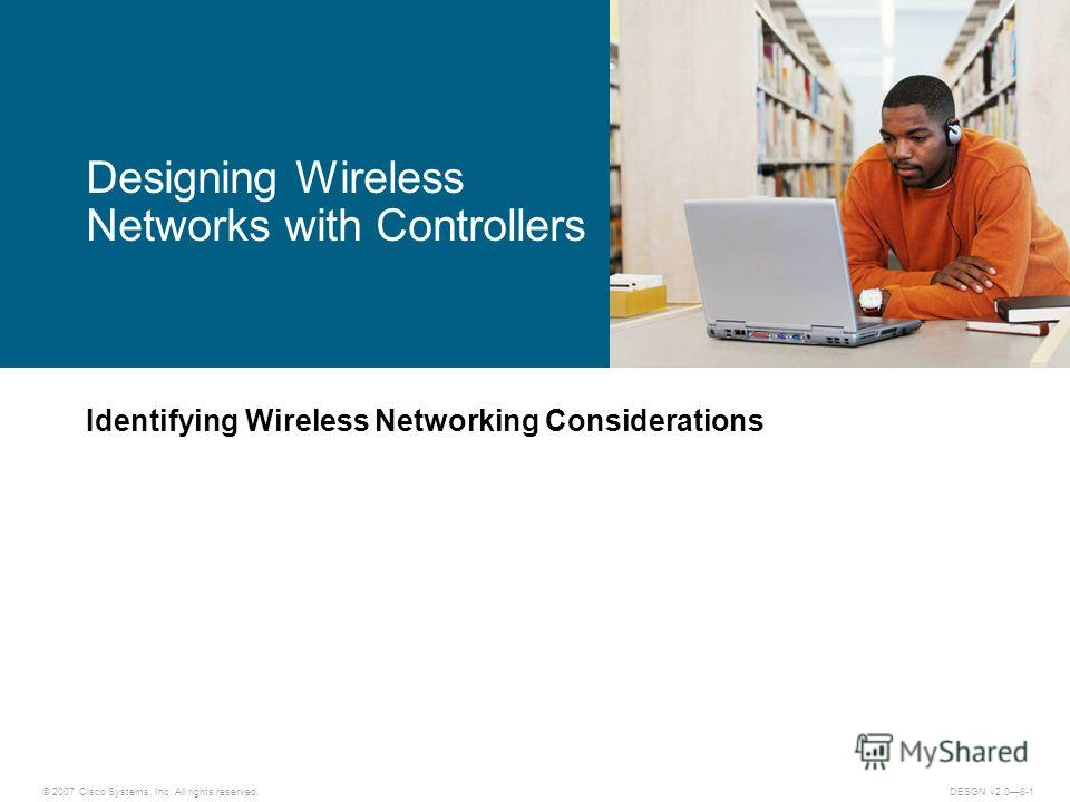 © 2007 Cisco Systems, Inc. All rights reserved.DESGN v2.08-1 Identifying Wireless Networking Considerations Designing Wireless Networks with Controllers