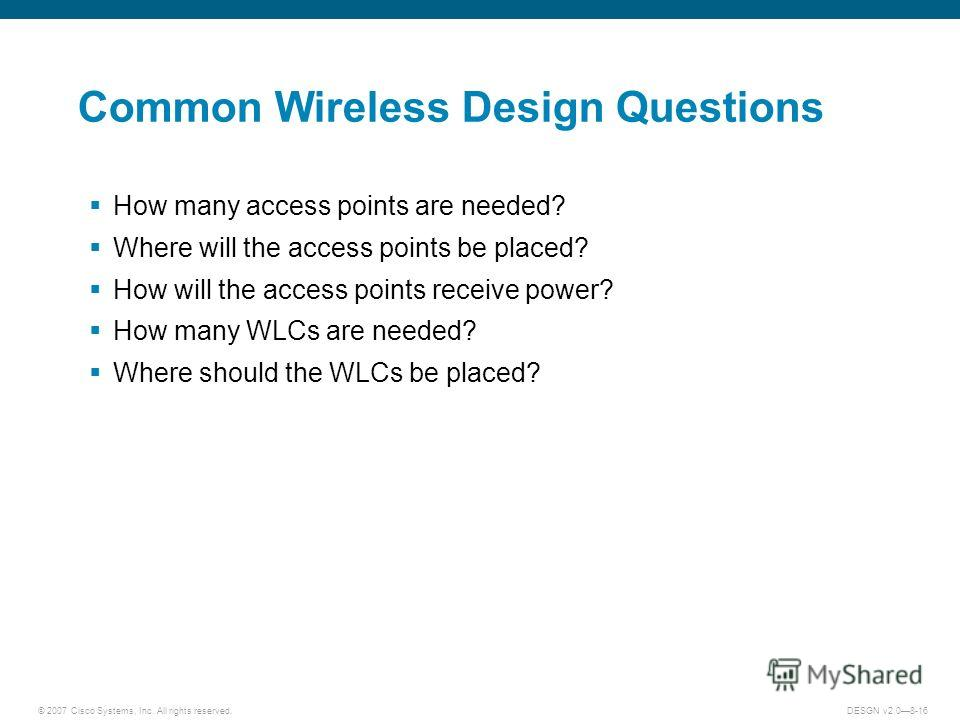 © 2007 Cisco Systems, Inc. All rights reserved.DESGN v2.08-16 Common Wireless Design Questions How many access points are needed? Where will the access points be placed? How will the access points receive power? How many WLCs are needed? Where should