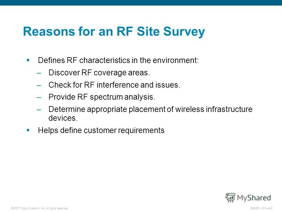 © 2007 Cisco Systems, Inc. All rights reserved.DESGN v2.08-2 Reasons for an RF Site Survey Defines RF characteristics in the environment: –Discover RF coverage areas. –Check for RF interference and issues. –Provide RF spectrum analysis. –Determine ap