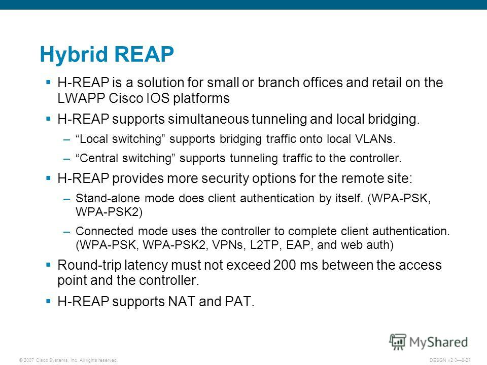 © 2007 Cisco Systems, Inc. All rights reserved.DESGN v2.08-27 Hybrid REAP H-REAP is a solution for small or branch offices and retail on the LWAPP Cisco IOS platforms H-REAP supports simultaneous tunneling and local bridging. –Local switching support