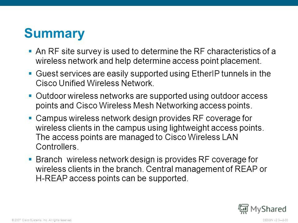 © 2007 Cisco Systems, Inc. All rights reserved.DESGN v2.08-30 Summary An RF site survey is used to determine the RF characteristics of a wireless network and help determine access point placement. Guest services are easily supported using EtherIP tun