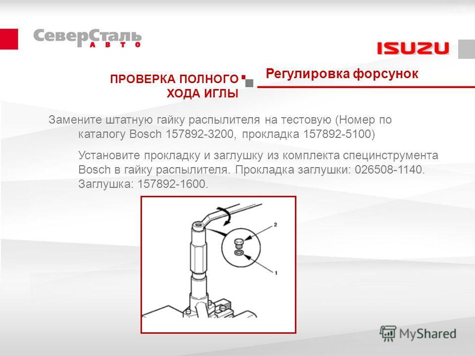 Регулировка форсунок ПРОВЕРКА ПОЛНОГО ХОДА ИГЛЫ Замените штатную гайку распылителя на тестовую (Номер по каталогу Bosch 157892-3200, прокладка 157892-5100) Установите прокладку и заглушку из комплекта специнструмента Bosch в гайку распылителя. Прокла
