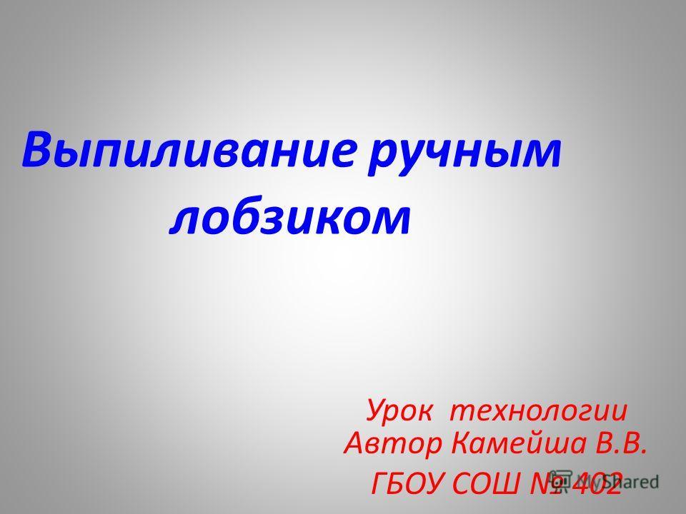 Выпиливание ручным лобзиком Урок технологии Автор Камейша В.В. ГБОУ СОШ 402
