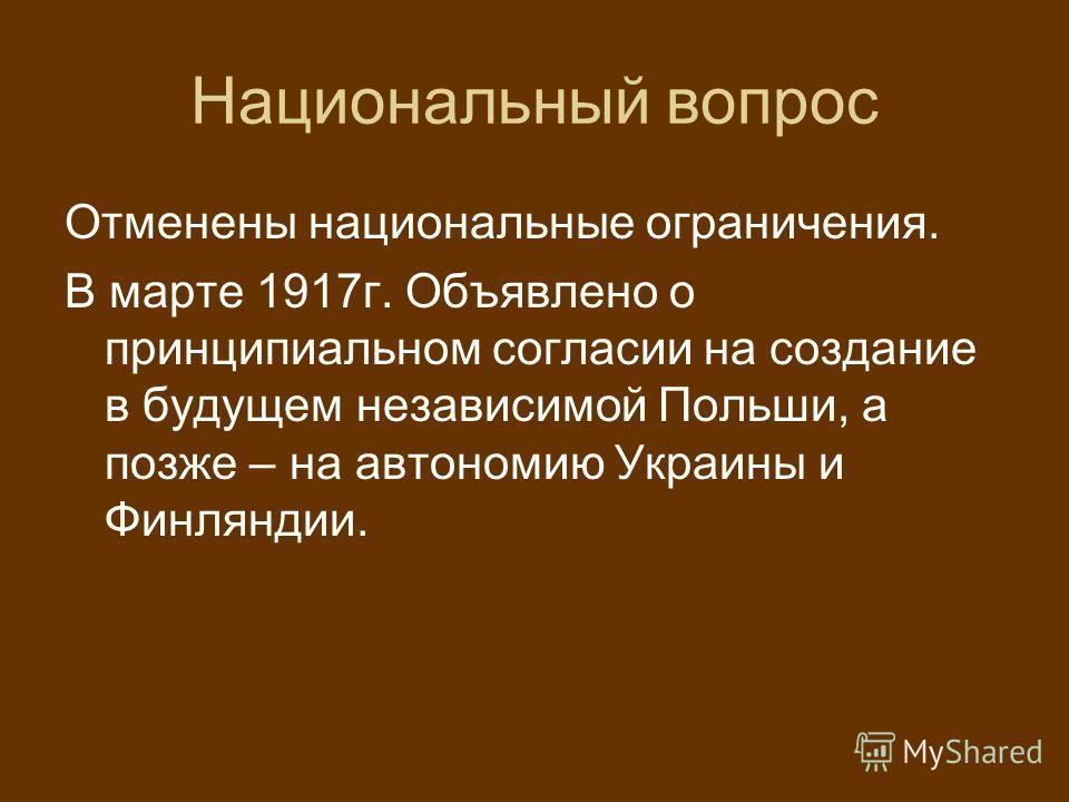 Национальный вопрос Отменены национальные ограничения. В марте 1917 г. Объявлено о принципиальном согласии на создание в будущем независимой Польши, а позже – на автономию Украины и Финляндии.