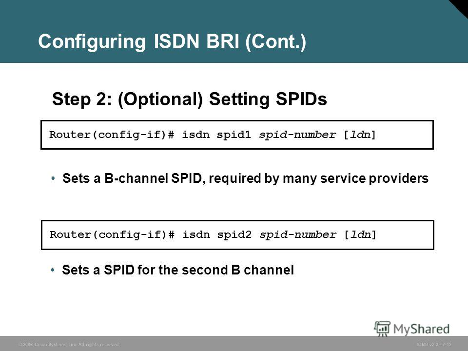 © 2006 Cisco Systems, Inc. All rights reserved. ICND v2.37-12 Sets a B-channel SPID, required by many service providers Step 2: (Optional) Setting SPIDs Sets a SPID for the second B channel Router(config-if)# isdn spid1 spid-number [ldn] Router(confi