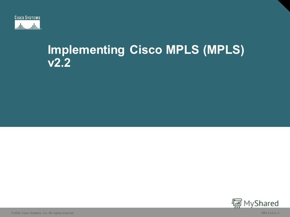 © 2006 Cisco Systems, Inc. All rights reserved. MPLS v2.21 Implementing Cisco MPLS (MPLS) v2.2