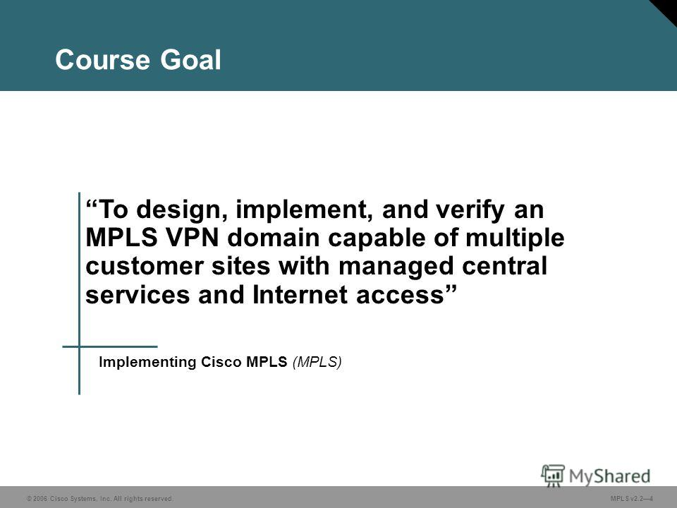 © 2006 Cisco Systems, Inc. All rights reserved. MPLS v2.24 To design, implement, and verify an MPLS VPN domain capable of multiple customer sites with managed central services and Internet access Implementing Cisco MPLS (MPLS) Course Goal