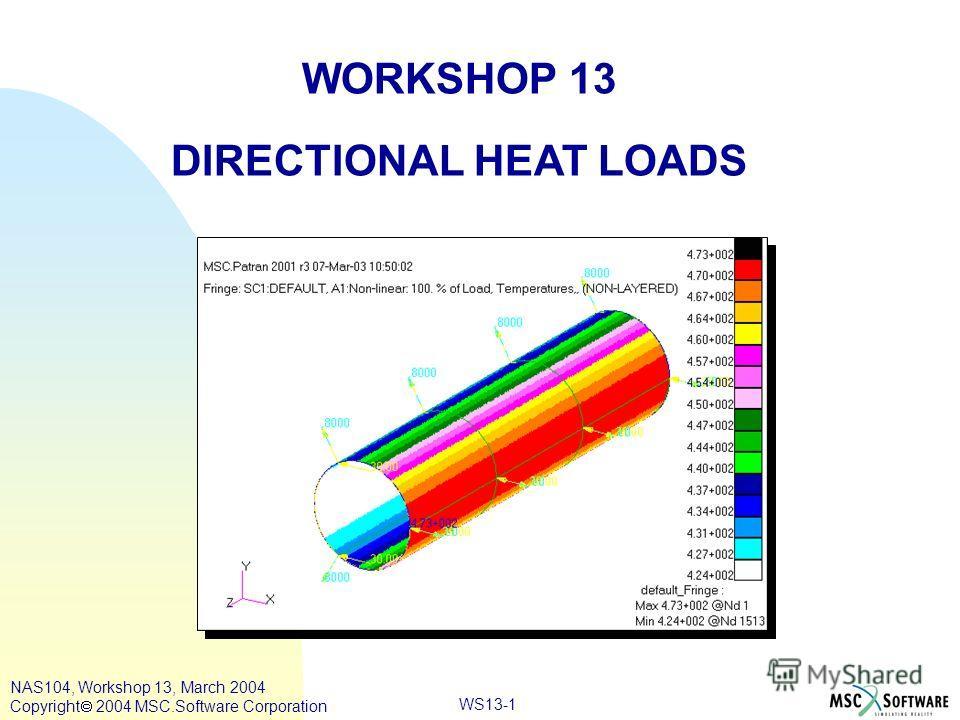 WS13-1 WORKSHOP 13 DIRECTIONAL HEAT LOADS NAS104, Workshop 13, March 2004 Copyright 2004 MSC.Software Corporation