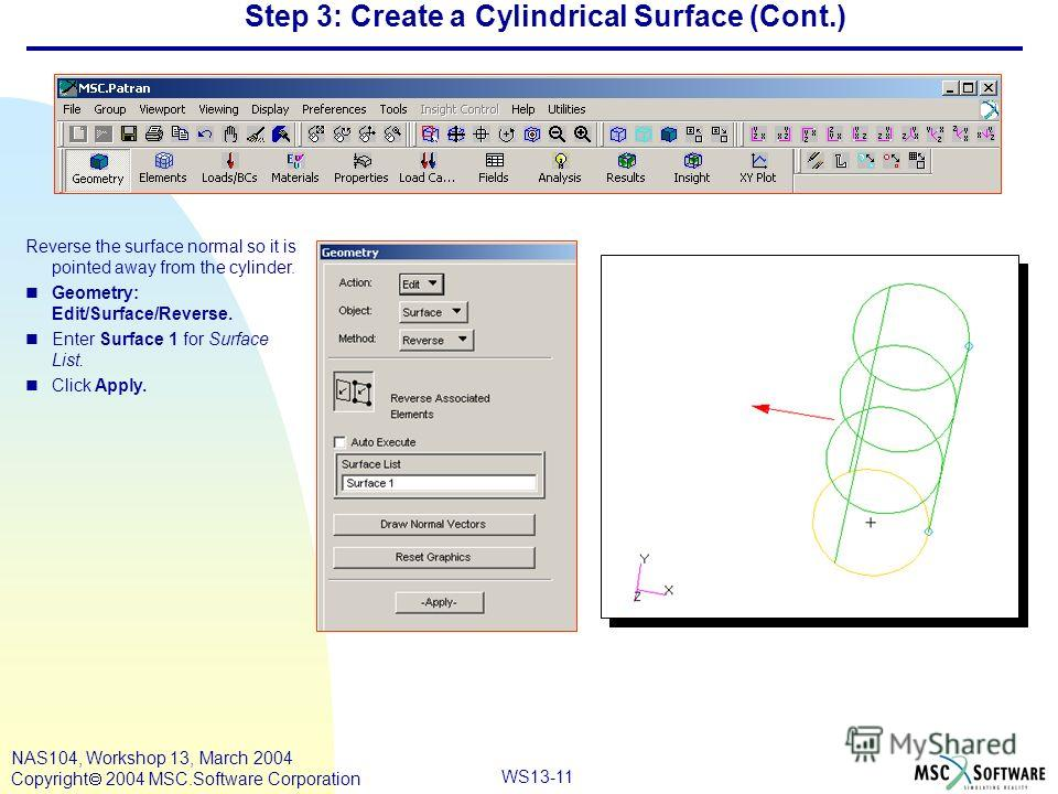 WS13-11 NAS104, Workshop 13, March 2004 Copyright 2004 MSC.Software Corporation Step 3: Create a Cylindrical Surface (Cont.) Reverse the surface normal so it is pointed away from the cylinder. nGeometry: Edit/Surface/Reverse. nEnter Surface 1 for Sur