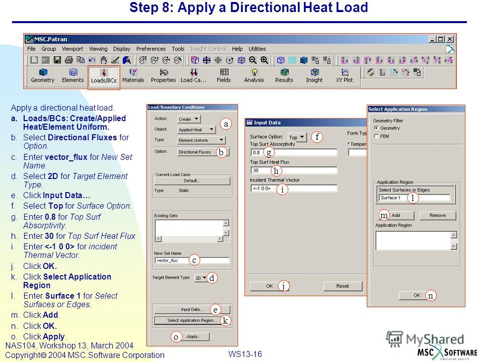 WS13-16 NAS104, Workshop 13, March 2004 Copyright 2004 MSC.Software Corporation Step 8: Apply a Directional Heat Load Apply a directional heat load. a.Loads/BCs: Create/Applied Heat/Element Uniform. b.Select Directional Fluxes for Option. c.Enter vec