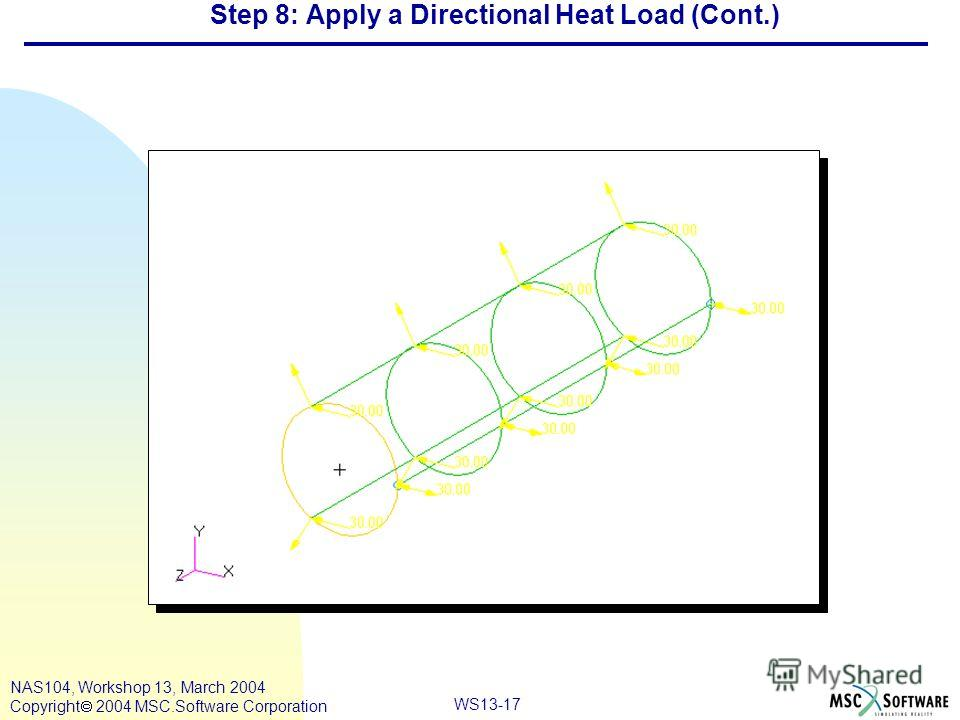 WS13-17 NAS104, Workshop 13, March 2004 Copyright 2004 MSC.Software Corporation Step 8: Apply a Directional Heat Load (Cont.)