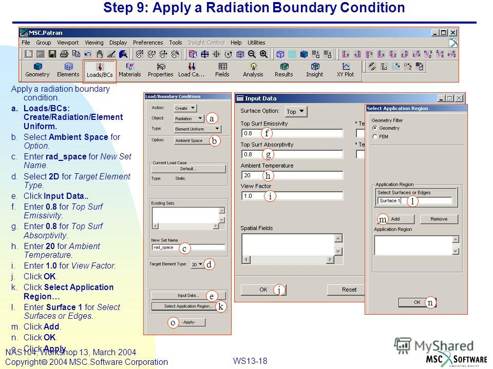 WS13-18 NAS104, Workshop 13, March 2004 Copyright 2004 MSC.Software Corporation Step 9: Apply a Radiation Boundary Condition Apply a radiation boundary condition. a.Loads/BCs: Create/Radiation/Element Uniform. b.Select Ambient Space for Option. c.Ent