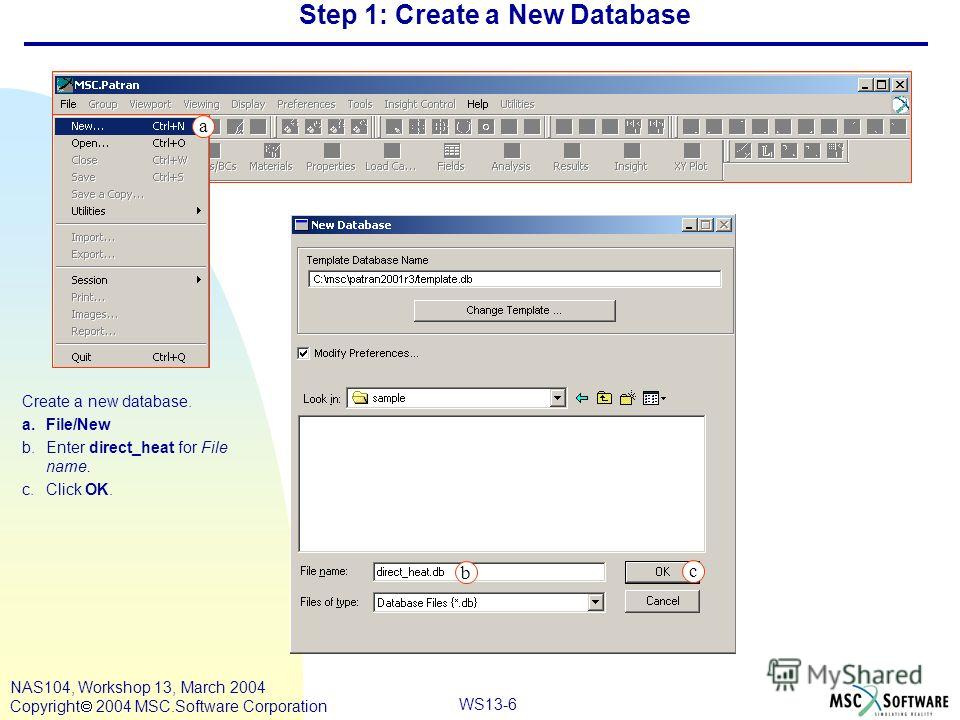 WS13-6 NAS104, Workshop 13, March 2004 Copyright 2004 MSC.Software Corporation Step 1: Create a New Database Create a new database. a.File/New b.Enter direct_heat for File name. c.Click OK. c a b