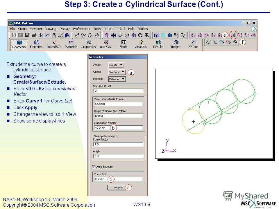 WS13-9 NAS104, Workshop 13, March 2004 Copyright 2004 MSC.Software Corporation Step 3: Create a Cylindrical Surface (Cont.) Extrude the curve to create a cylindrical surface. nGeometry: Create/Surface/Extrude. nEnter for Translation Vector. nEnter Cu