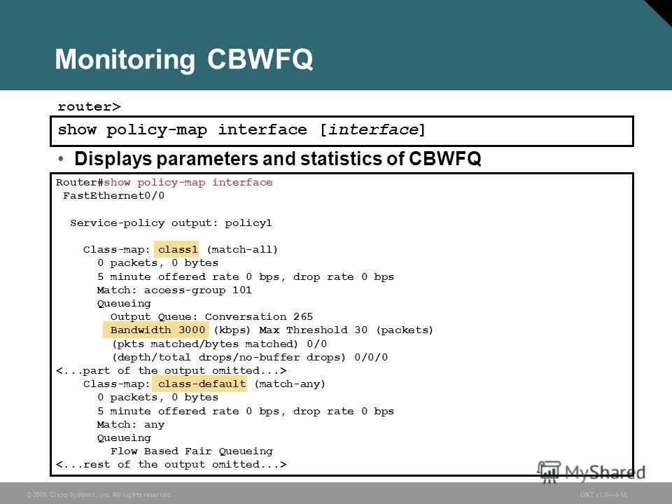 © 2006 Cisco Systems, Inc. All rights reserved.ONT v1.04-16 Monitoring CBWFQ show policy-map interface [interface] router> Displays parameters and statistics of CBWFQ Router#show policy-map interface FastEthernet0/0 Service-policy output: policy1 Cla