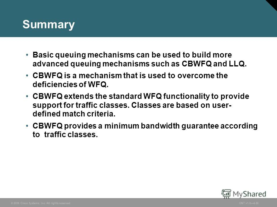 © 2006 Cisco Systems, Inc. All rights reserved.ONT v1.04-26 Summary Basic queuing mechanisms can be used to build more advanced queuing mechanisms such as CBWFQ and LLQ. CBWFQ is a mechanism that is used to overcome the deficiencies of WFQ. CBWFQ ext