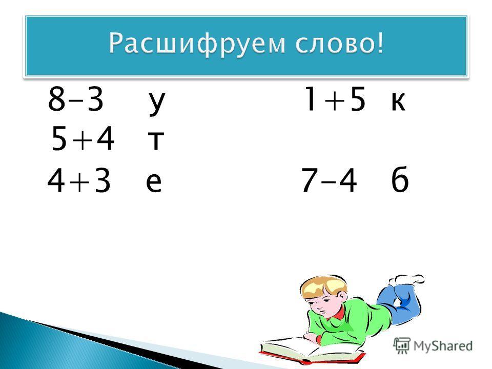 8-3 у 1+5 к 5+4 т 4+3 е 7-4 б