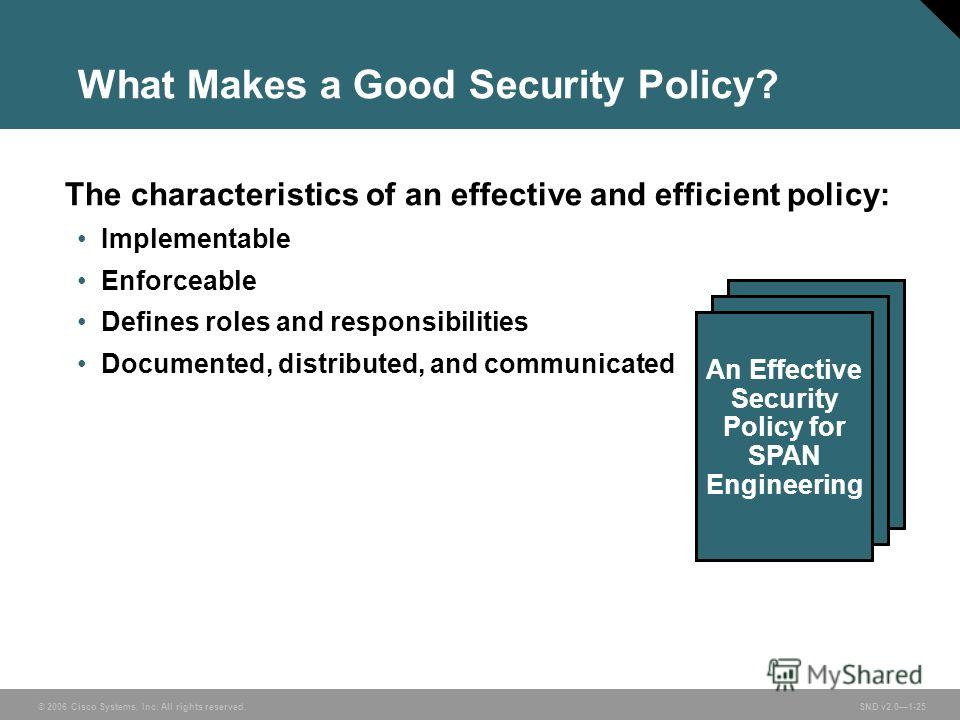 © 2006 Cisco Systems, Inc. All rights reserved. SND v2.01-25 What Makes a Good Security Policy? The characteristics of an effective and efficient policy: Implementable Enforceable Defines roles and responsibilities Documented, distributed, and commun