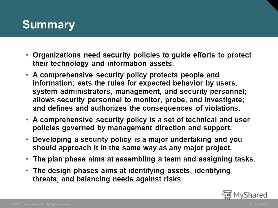 © 2006 Cisco Systems, Inc. All rights reserved. SND v2.01-26 Summary Organizations need security policies to guide efforts to protect their technology and information assets. A comprehensive security policy protects people and information; sets the r