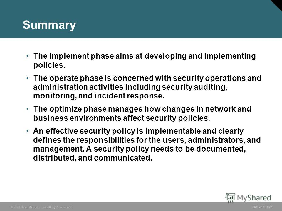 © 2006 Cisco Systems, Inc. All rights reserved. SND v2.01-27 Summary The implement phase aims at developing and implementing policies. The operate phase is concerned with security operations and administration activities including security auditing,