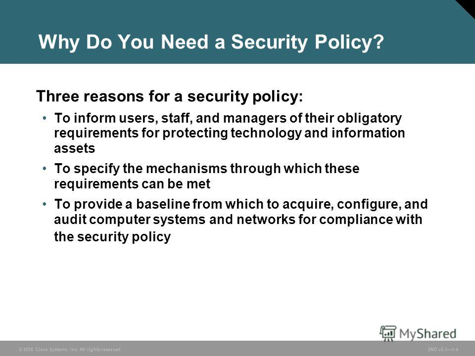 © 2006 Cisco Systems, Inc. All rights reserved. SND v2.01-4 Why Do You Need a Security Policy? Three reasons for a security policy: To inform users, staff, and managers of their obligatory requirements for protecting technology and information assets