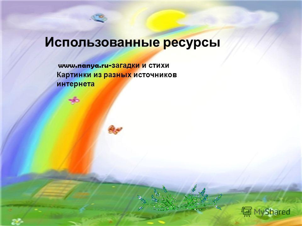 Использованные ресурсы www.nanya.ru- загадки и стихи Картинки из разных источников интернета