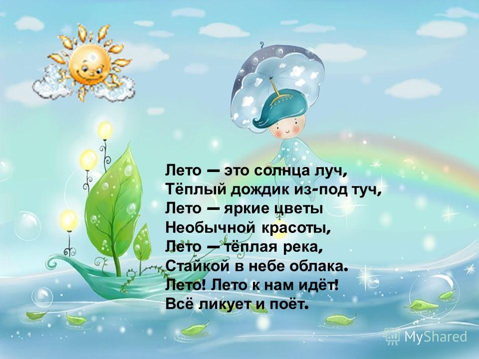 Лето это солнца луч, Тёплый дождик из - под туч, Лето яркие цветы Необычной красоты, Лето тёплая река, Стайкой в небе облака. Лето ! Лето к нам идёт ! Всё ликует и поёт.