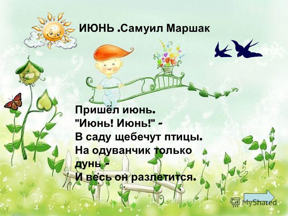Пришёл июнь.  Июнь ! Июнь ! - В саду щебечут птицы. На одуванчик только дунь - И весь он разлетится. ИЮНЬ. Самуил Маршак