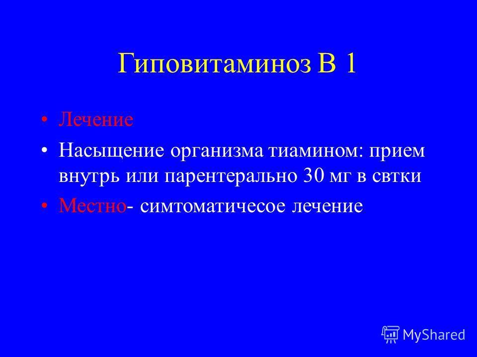 Гиповитаминоз В 1 Лечение Насыщение организма тиамином: прием внутрь или парентерально 30 мг в святки Местно- симптоматическое лечение