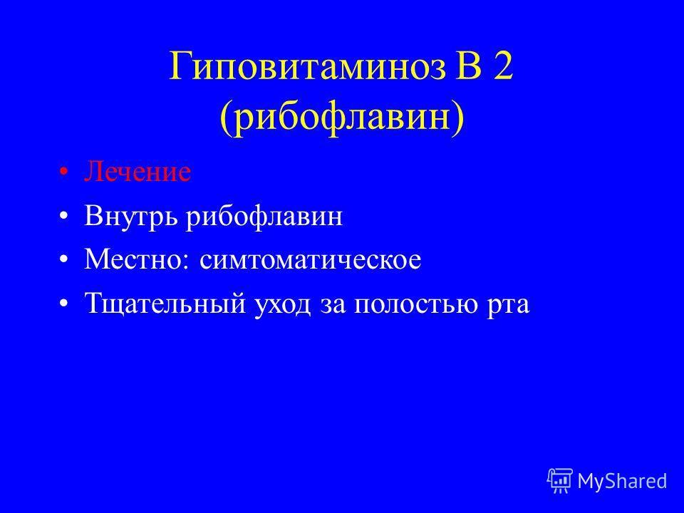 Гиповитаминоз В 2 (рибофлавин) Лечение Внутрь рибофлавин Местно: симптоматическое Тщательный уход за полостью рта