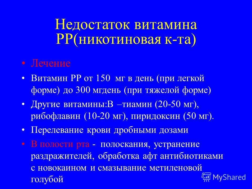 Недостаток витамина РР(никотиновая к-та) Лечение Витамин РР от 150 мг в день (при легкой форме) до 300 мг день (при тяжелой форме) Другие витамины:В –тиамин (20-50 мг), рибофлавин (10-20 мг), пиридоксин (50 мг). Перелевание крови дробными дозами В по