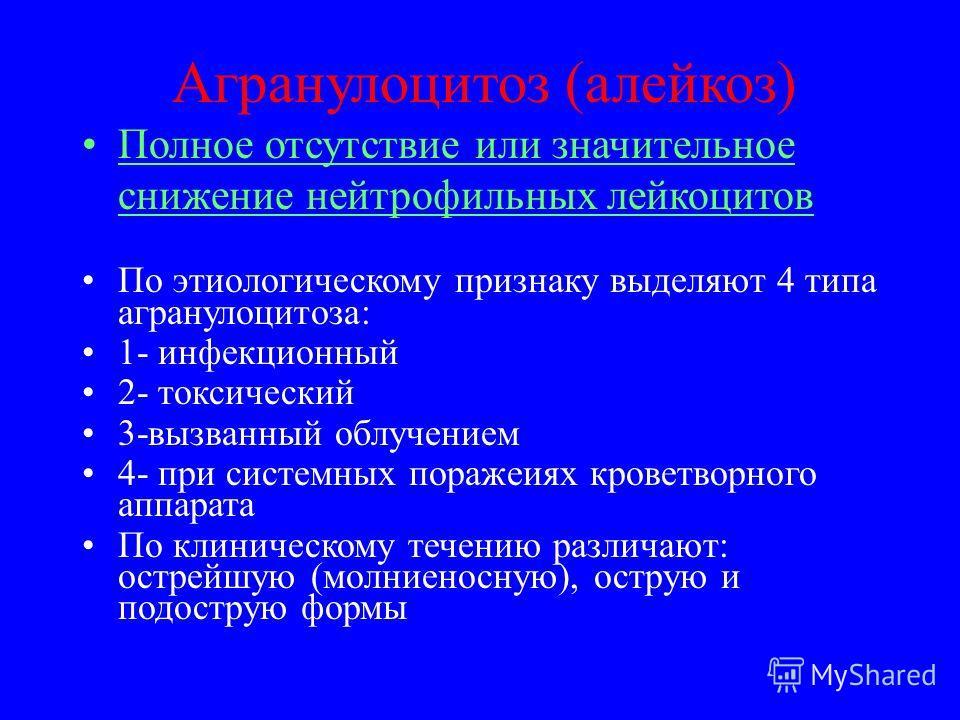 Агранулоцитоз (алейкоз) Полное отсутствие или значительное снижение нейтрофильных лейкоцитов По этиологическому признаку выделяют 4 типа агранулоцитоза: 1- инфекционный 2- токсический 3-вызванный облучением 4- при системных поражениях кроветворного а