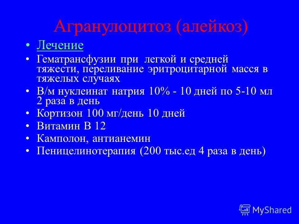 Агранулоцитоз (алейкоз) Лечение Гематрансфузии при легкой и средней тяжести, переливание эритроцитарной масся в тяжелых случаях В/м нуклеинат натрия 10% - 10 дней по 5-10 мл 2 раза в день Кортизон 100 мг/день 10 дней Витамин В 12 Камполон, антианемин