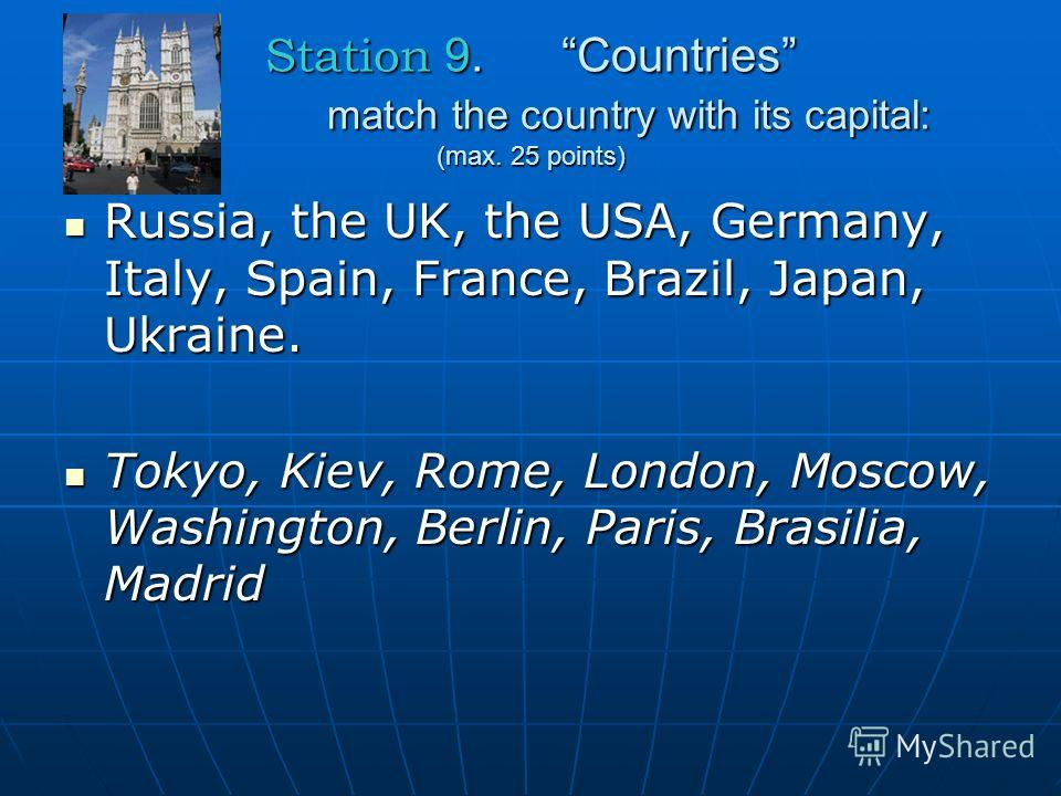 Station 9. Countries match the country with its capital: (max. 25 points) Russia, the UK, the USA, Germany, Italy, Spain, France, Brazil, Japan, Ukraine. Russia, the UK, the USA, Germany, Italy, Spain, France, Brazil, Japan, Ukraine. Tokyo, Kiev, Rom