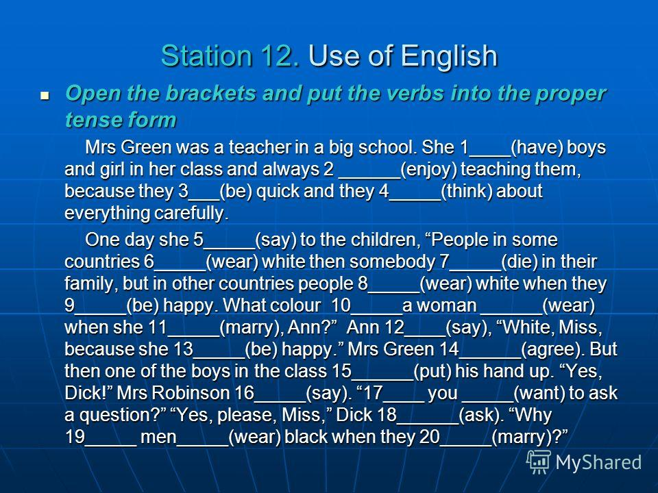 Station 12. Use of English Open the brackets and put the verbs into the proper tense form Open the brackets and put the verbs into the proper tense form Mrs Green was a teacher in a big school. She 1____(have) boys and girl in her class and always 2