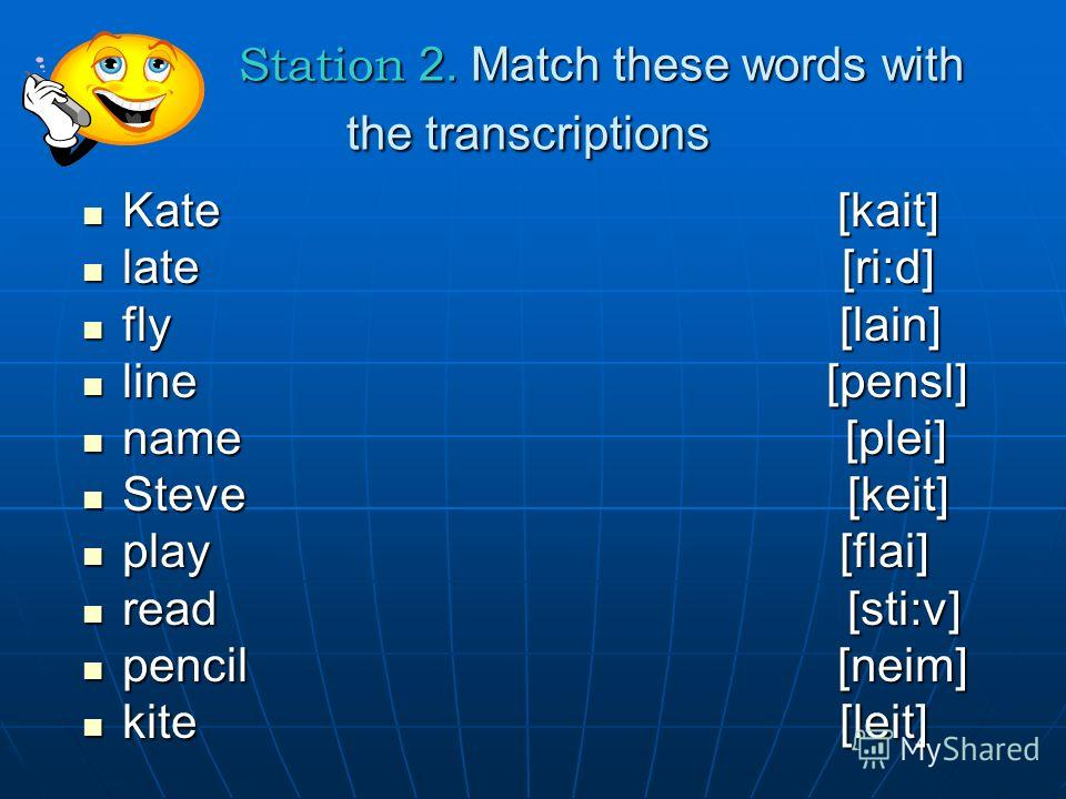 Station 2. Match these words with the transcriptions Station 2. Match these words with the transcriptions Kate [kait] Kate [kait] late [ri:d] late [ri:d] fly [lain] fly [lain] line [pensl] line [pensl] name [plei] name [plei] Steve [keit] Steve [keit
