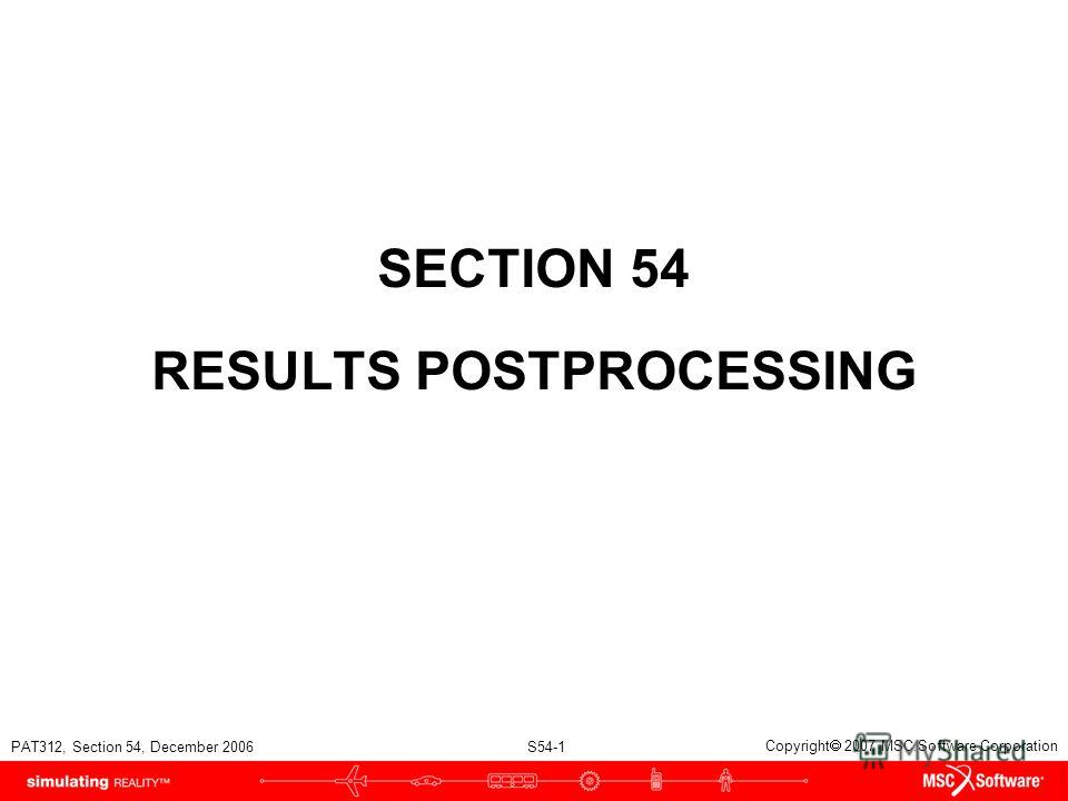 PAT312, Section 54, December 2006 S54-1 Copyright 2007 MSC.Software Corporation SECTION 54 RESULTS POSTPROCESSING