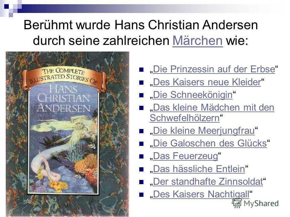 Berühmt wurde Hans Christian Andersen durch seine zahlreichen Märchen wie:Märchen Die Prinzessin auf der Erbse Des Kaisers neue Kleider Die Schneekönigin Das kleine Mädchen mit den SchwefelhölzernDas kleine Mädchen mit den Schwefelhölzern Die kleine