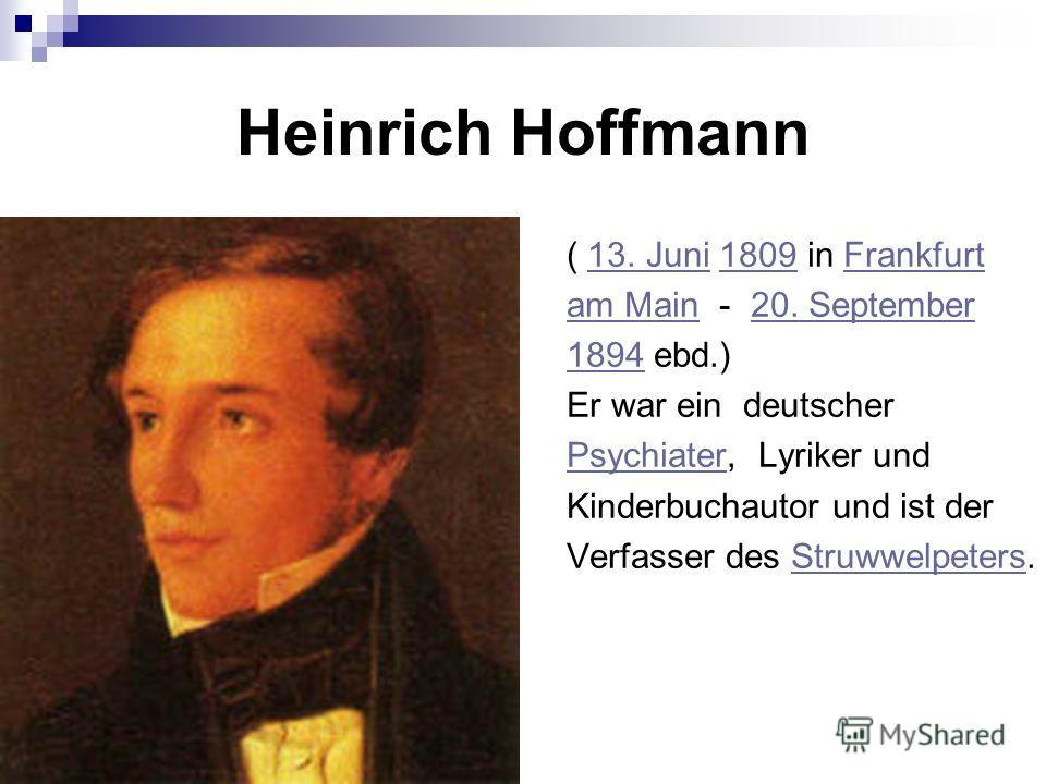 Heinrich Hoffmann ( 13. Juni 1809 in Frankfurt13. Juni1809Frankfurt am Mainam Main - 20. September20. September 18941894 ebd.) Er war ein deutscher PsychiaterPsychiater, Lyriker und Kinderbuchautor und ist der Verfasser des Struwwelpeters.Struwwelpet