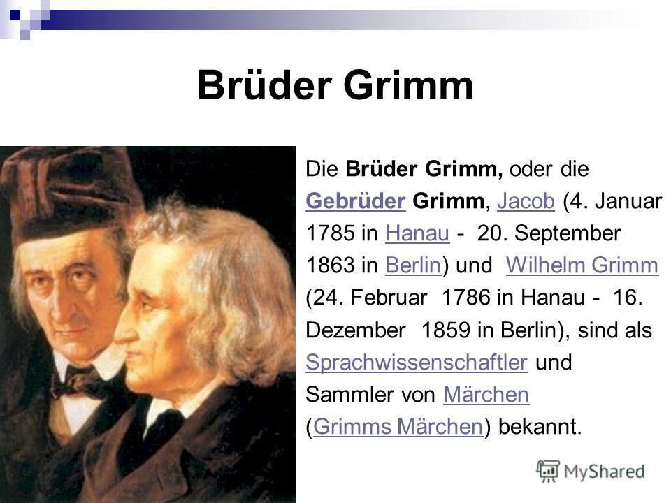 Brüder Grimm Die Brüder Grimm, oder die GebrüderGebrüder Grimm, Jacob (4. JanuarJacob 1785 in Hanau - 20. SeptemberHanau 1863 in Berlin) und Wilhelm GrimmBerlinWilhelm Grimm (24. Februar 1786 in Hanau - 16. Dezember 1859 in Berlin), sind als Sprachwi