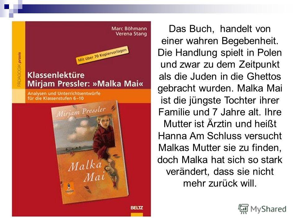 Das Buch, handelt von einer wahren Begebenheit. Die Handlung spielt in Polen und zwar zu dem Zeitpunkt als die Juden in die Ghettos gebracht wurden. Malka Mai ist die jüngste Tochter ihrer Familie und 7 Jahre alt. Ihre Mutter ist Ärztin und heißt Han