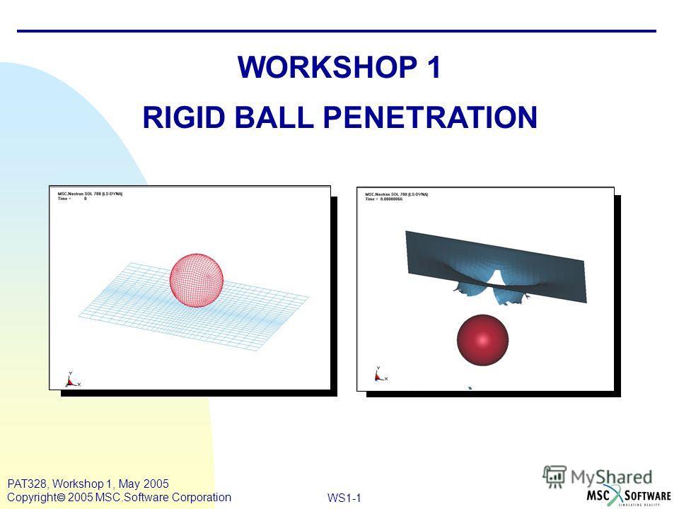 Mar120, Workshop 10, March 2001 WS1-1 PAT328, Workshop 1, May 2005 Copyright 2005 MSC.Software Corporation WORKSHOP 1 RIGID BALL PENETRATION