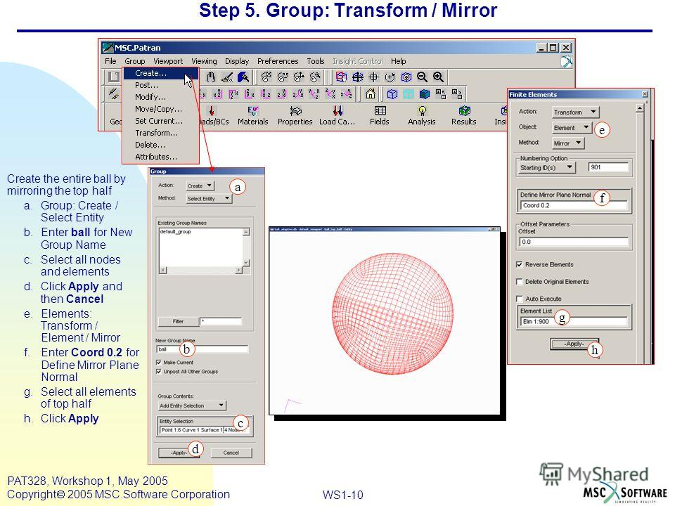 Mar120, Workshop 10, March 2001 WS1-10 PAT328, Workshop 1, May 2005 Copyright 2005 MSC.Software Corporation Step 5. Group: Transform / Mirror Create the entire ball by mirroring the top half a.Group: Create / Select Entity b.Enter ball for New Group