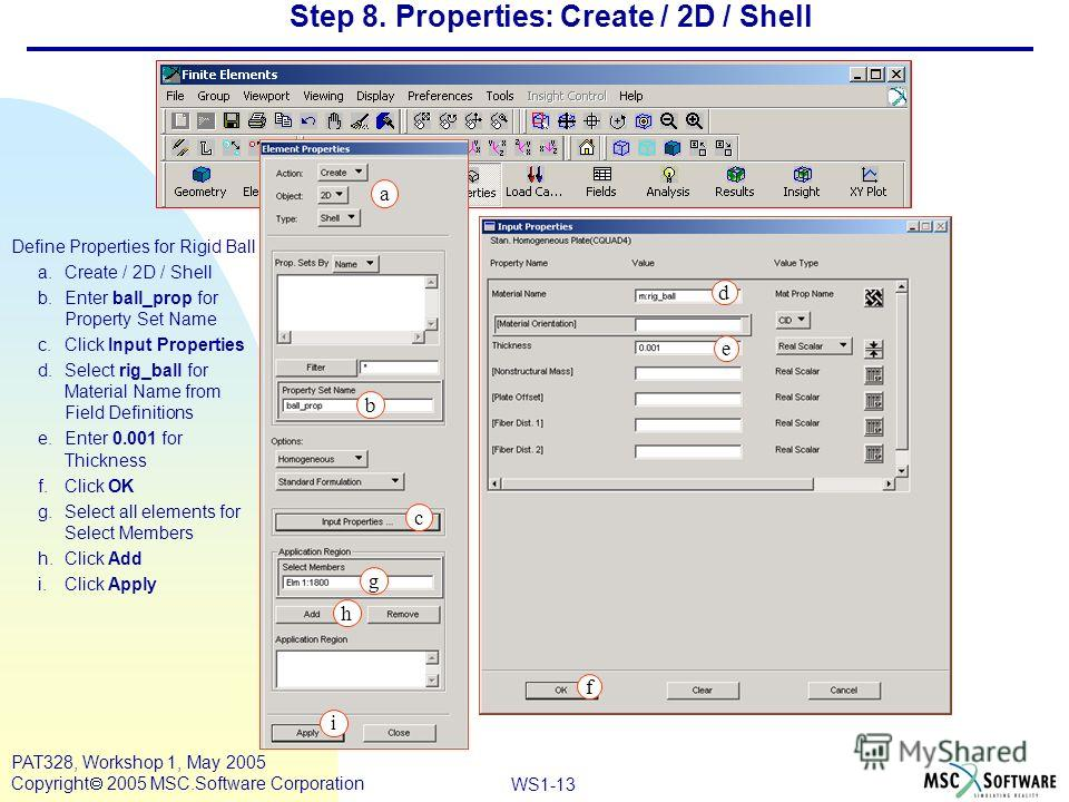 Mar120, Workshop 10, March 2001 WS1-13 PAT328, Workshop 1, May 2005 Copyright 2005 MSC.Software Corporation Step 8. Properties: Create / 2D / Shell Define Properties for Rigid Ball a.Create / 2D / Shell b.Enter ball_prop for Property Set Name c.Click