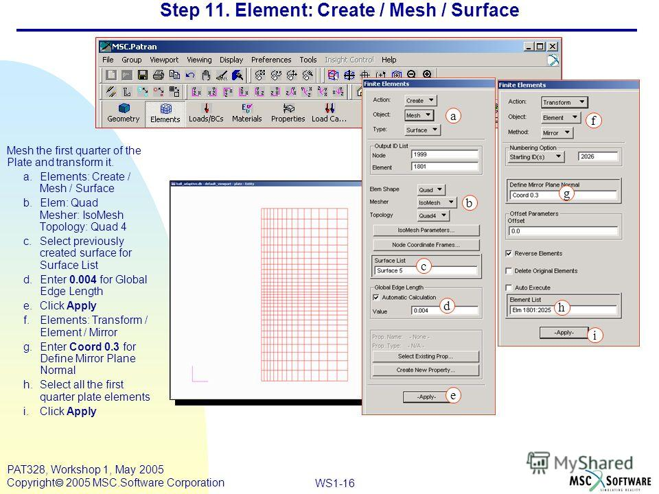 Mar120, Workshop 10, March 2001 WS1-16 PAT328, Workshop 1, May 2005 Copyright 2005 MSC.Software Corporation Step 11. Element: Create / Mesh / Surface Mesh the first quarter of the Plate and transform it. a.Elements: Create / Mesh / Surface b.Elem: Qu