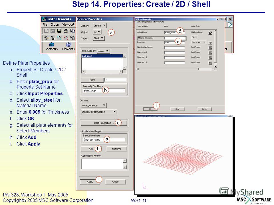 Mar120, Workshop 10, March 2001 WS1-19 PAT328, Workshop 1, May 2005 Copyright 2005 MSC.Software Corporation Step 14. Properties: Create / 2D / Shell Define Plate Properties a.Properties: Create / 2D / Shell b.Enter plate_prop for Property Set Name c.