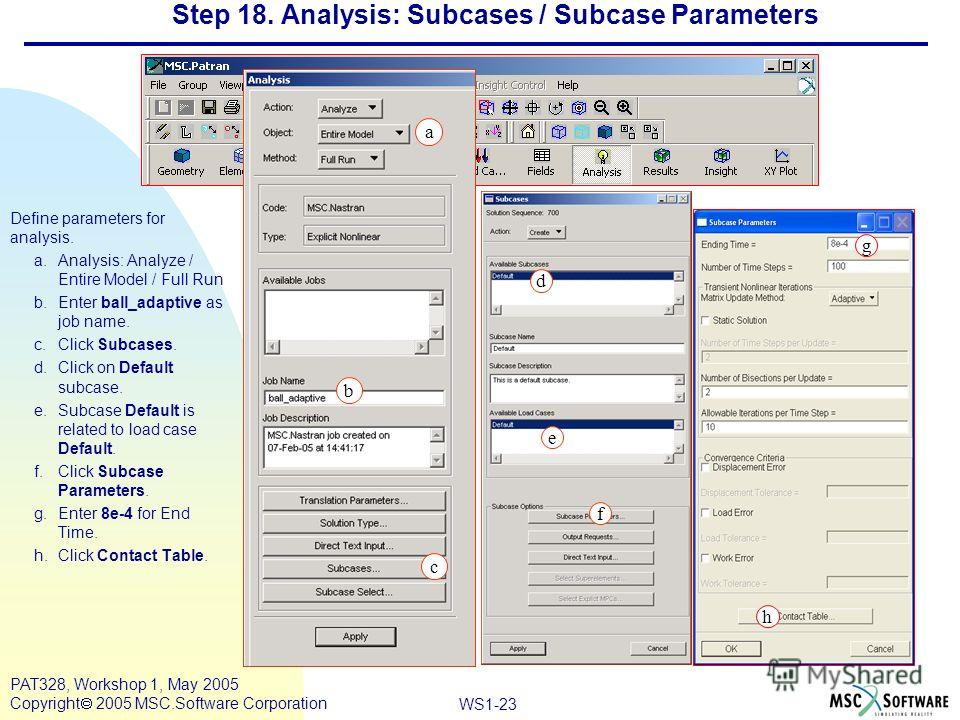 Mar120, Workshop 10, March 2001 WS1-23 PAT328, Workshop 1, May 2005 Copyright 2005 MSC.Software Corporation Step 18. Analysis: Subcases / Subcase Parameters Define parameters for analysis. a.Analysis: Analyze / Entire Model / Full Run b.Enter ball_ad