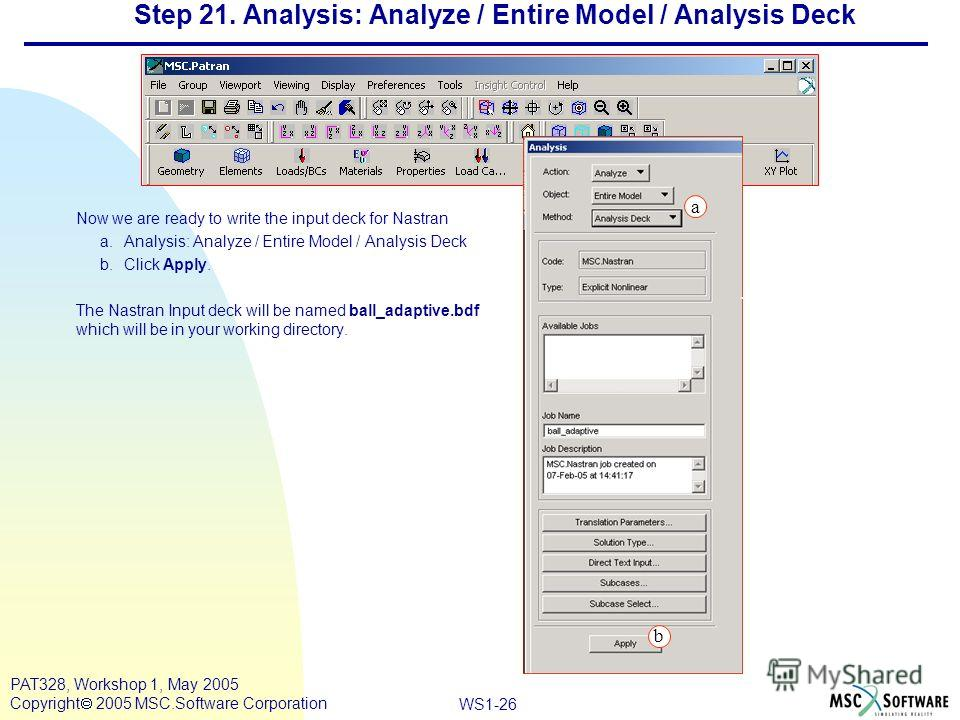 Mar120, Workshop 10, March 2001 WS1-26 PAT328, Workshop 1, May 2005 Copyright 2005 MSC.Software Corporation Step 21. Analysis: Analyze / Entire Model / Analysis Deck Now we are ready to write the input deck for Nastran a.Analysis: Analyze / Entire Mo
