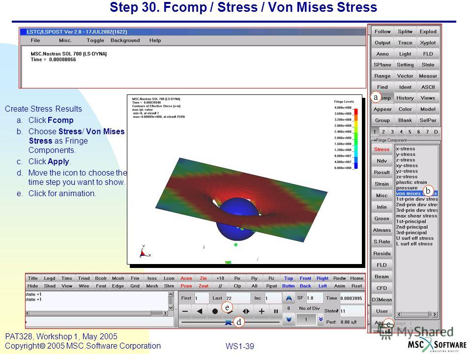Mar120, Workshop 10, March 2001 WS1-39 PAT328, Workshop 1, May 2005 Copyright 2005 MSC.Software Corporation Step 30. Fcomp / Stress / Von Mises Stress Create Stress Results a.Click Fcomp b.Choose Stress/ Von Mises Stress as Fringe Components. c.Click